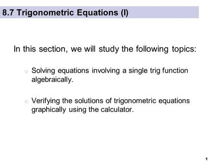 1 8.7 Trigonometric Equations (I) In this section, we will study the following topics: o Solving equations involving a single trig function algebraically.