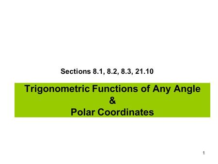 1 Trigonometric Functions of Any Angle & Polar Coordinates Sections 8.1, 8.2, 8.3, 21.10.