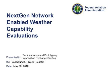 Presented to: By: Date: Federal Aviation Administration NextGen Network Enabled Weather Capability Evaluations Demonstration and Prototyping Information.