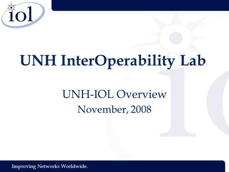 Improving Networks Worldwide. UNH InterOperability Lab UNH-IOL Overview November, 2008.