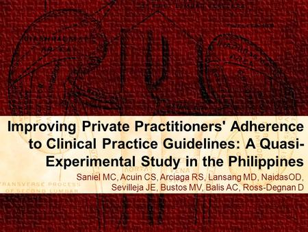 Improving Private Practitioners' Adherence to Clinical Practice Guidelines: A Quasi- Experimental Study in the Philippines Saniel MC, Acuin CS, Arciaga.
