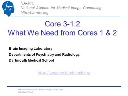 National Alliance for Medical Image Computing  Core 3-1.2 What We Need from Cores 1 & 2 NA-MIC National Alliance for Medical Image Computing.