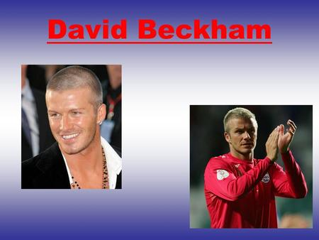 David Beckham. How he has influenced the world? He has influenced the world by having football academies to interest children in their sport! He has also.