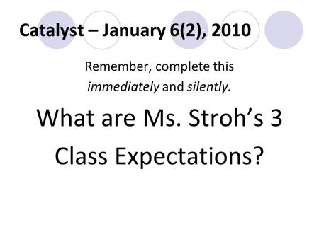 Catalyst – January 6(2), 2010 Remember, complete this immediately and silently. What are Ms. Stroh's 3 Class Expectations?