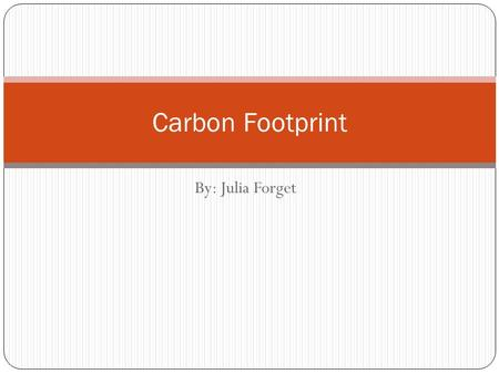 By: Julia Forget Carbon Footprint. What is a Carbon Footprint? A carbon footprint is the total set of greenhouse gases (GHG) emissions caused by an organization,