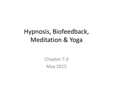 Hypnosis, Biofeedback, Meditation & Yoga Chapter 7.d May 2015.