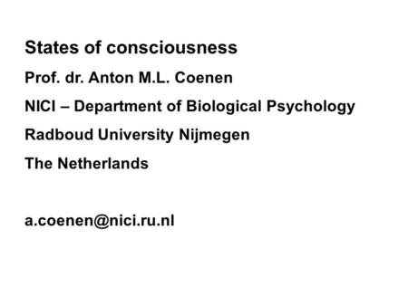 States of consciousness Prof. dr. Anton M.L. Coenen NICI – Department of Biological Psychology Radboud University Nijmegen The Netherlands