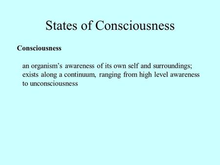 States of Consciousness Consciousness an organism's awareness of its own self and surroundings; exists along a continuum, ranging from high level awareness.