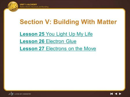 Section V: Building With Matter Lesson 25 You Light Up My Life Lesson 26 Electron Glue Lesson 27 Electrons on the Move.