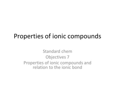 Properties of ionic compounds Standard chem Objectives 7 Properties of ionic compounds and relation to the ionic bond.