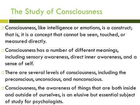 The Study of Consciousness  Consciousness, like intelligence or emotions, is a construct; that is, it is a concept that cannot be seen, touched, or measured.