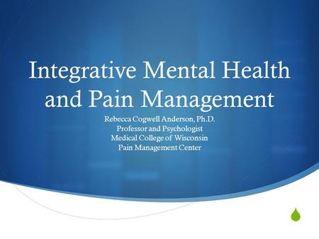  Integrative Mental Health and Pain Management Rebecca Cogwell Anderson, Ph.D. Professor and Psychologist Medical College of Wisconsin Pain Management.