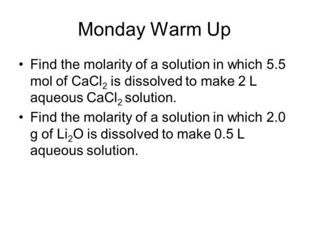 Monday Warm Up Find the molarity of a solution in which 5.5 mol of CaCl 2 is dissolved to make 2 L aqueous CaCl 2 solution. Find the molarity of a solution.