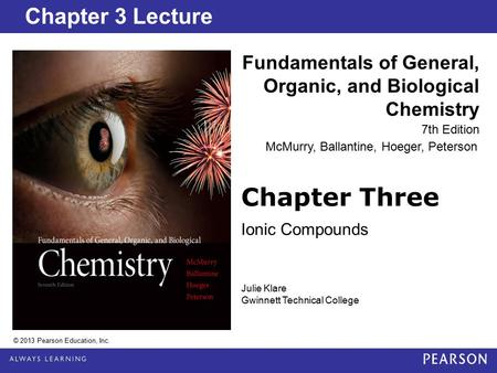Chapter 2 Lecture Chapter Three Ionic Compounds Fundamentals of General, Organic, and Biological Chemistry 7th Edition Chapter 3 Lecture © 2013 Pearson.