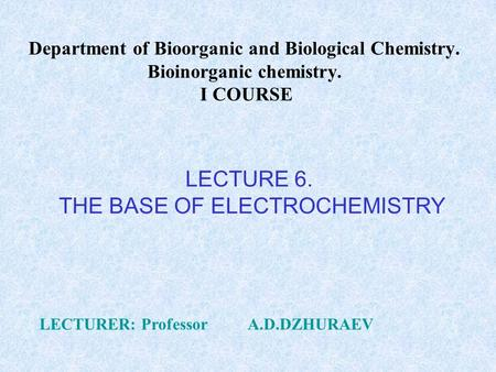 Department of Bioorganic and Biological Chemistry. Bioinorganic chemistry. I COURSE LECTURER: Professor A.D.DZHURAEV LECTURE 6. THE BASE OF ELECTROCHEMISTRY.