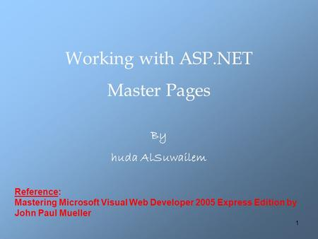1 Working with ASP.NET Master Pages By huda AlSuwailem Reference: Mastering Microsoft Visual Web Developer 2005 Express Edition by John Paul Mueller.