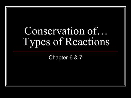 Conservation of… Types of Reactions Chapter 6 & 7.