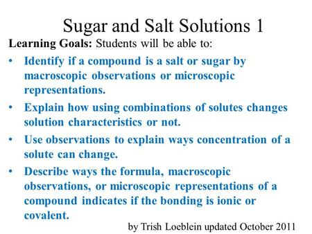 Sugar and Salt Solutions 1 Learning Goals: Students will be able to: Identify if a compound is a salt or sugar by macroscopic observations or microscopic.