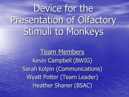 Device for the Presentation of Olfactory Stimuli to Monkeys Team Members Kevin Campbell (BWIG) Sarah Kolpin (Communications) Wyatt Potter (Team Leader)