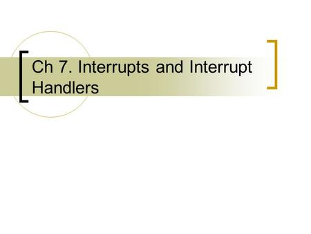 Ch 7. Interrupts and Interrupt Handlers. Overview (1) A primary responsibility of the kernel is managing the hardware connected to the machine  The kernel.