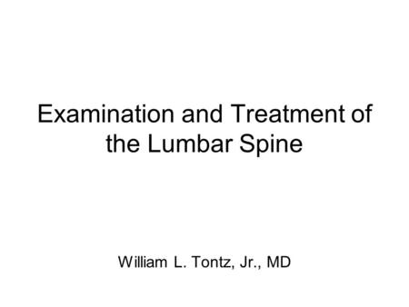 Examination and Treatment of the Lumbar Spine William L. Tontz, Jr., MD.