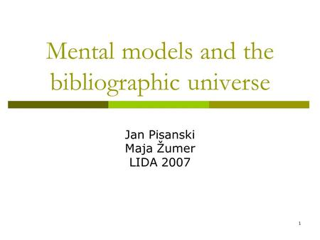 1 Mental models and the bibliographic universe Jan Pisanski Maja Žumer LIDA 2007.