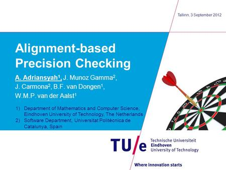 Alignment-based Precision Checking A. Adriansyah 1, J. Munoz Gamma 2, J. Carmona 2, B.F. van Dongen 1, W.M.P. van der Aalst 1 Tallinn, 3 September 2012.