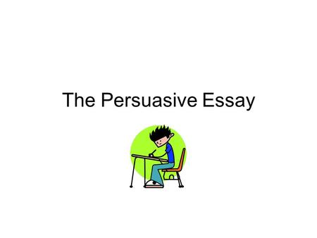 The Persuasive Essay. Objective To understand how to write a persuasive essay.
