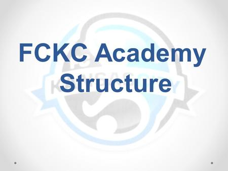 FCKC Academy Structure. Club Director Director of Operations Director of First Touch DOC East DOC North Academy Director * Coaches DOC South Coaches GK.