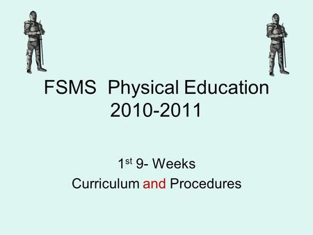 FSMS Physical Education 2010-2011 1 st 9- Weeks Curriculum and Procedures.