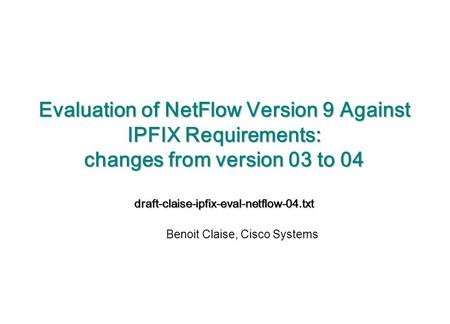 Evaluation of NetFlow Version 9 Against IPFIX Requirements: changes from version 03 to 04 draft-claise-ipfix-eval-netflow-04.txt Benoit Claise, Cisco Systems.