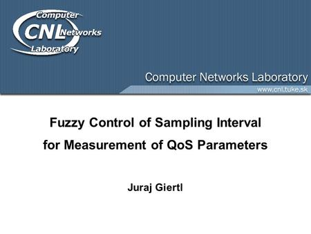 Fuzzy Control of Sampling Interval for Measurement of QoS Parameters Juraj Giertl.