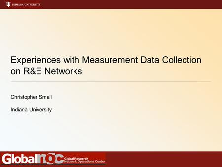 Experiences with Measurement Data Collection on R&E Networks Christopher Small Indiana University.