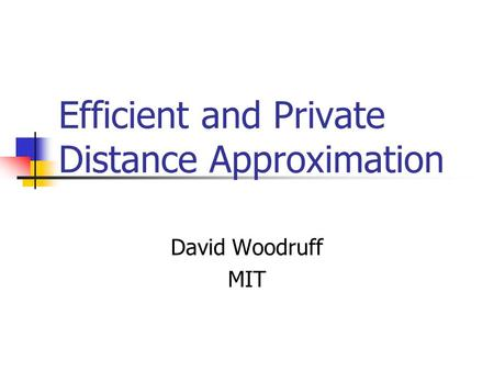 Efficient and Private Distance Approximation David Woodruff MIT.