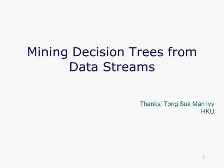1 Mining Decision Trees from Data Streams Thanks: Tong Suk Man Ivy HKU.