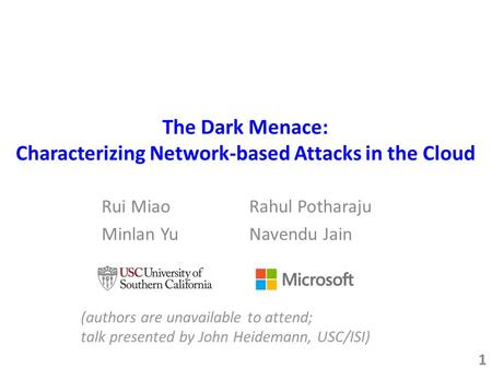 The Dark Menace: Characterizing Network-based Attacks in the Cloud 1 (authors are unavailable to attend; talk presented by John Heidemann, USC/ISI) Rui.