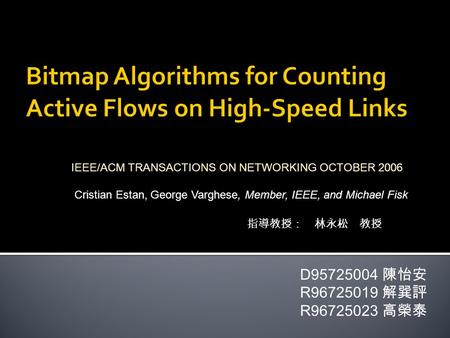 D95725004 陳怡安 R96725019 解巽評 R96725023 高榮泰 IEEE/ACM TRANSACTIONS ON NETWORKING OCTOBER 2006 Cristian Estan, George Varghese, Member, IEEE, and Michael Fisk.
