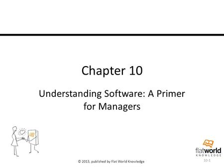 © 2013, published by Flat World Knowledge Chapter 10 Understanding Software: A Primer for Managers 10-1.