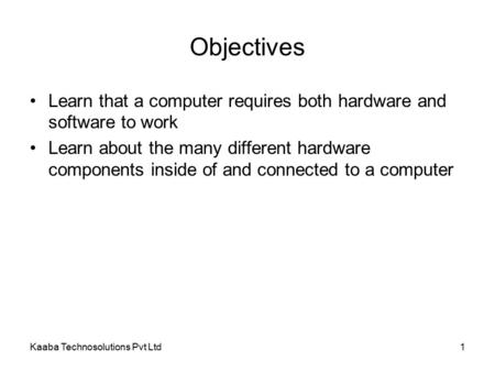 Kaaba Technosolutions Pvt Ltd1 Objectives Learn that a computer requires both hardware and software to work Learn about the many different hardware components.