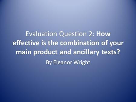 Evaluation Question 2: How effective is the combination of your main product and ancillary texts? By Eleanor Wright.