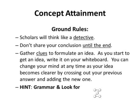 Concept Attainment Ground Rules: – Scholars will think like a detective. – Don't share your conclusion until the end. – Gather clues to formulate an idea.