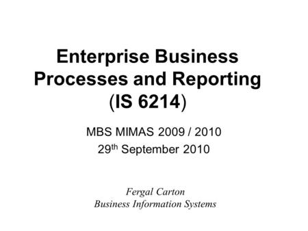Enterprise Business Processes and Reporting (IS 6214) MBS MIMAS 2009 / 2010 29 th September 2010 Fergal Carton Business Information Systems.