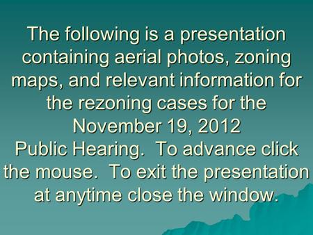 The following is a presentation containing aerial photos, zoning maps, and relevant information for the rezoning cases for the November 19, 2012 Public.