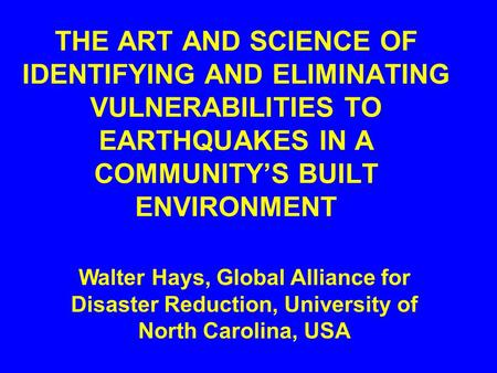 THE ART AND SCIENCE OF IDENTIFYING AND ELIMINATING VULNERABILITIES TO EARTHQUAKES IN A COMMUNITY'S BUILT ENVIRONMENT Walter Hays, Global Alliance for.