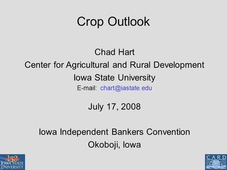 Crop Outlook Chad Hart Center for Agricultural and Rural Development Iowa State University   July 17, 2008 Iowa Independent Bankers.