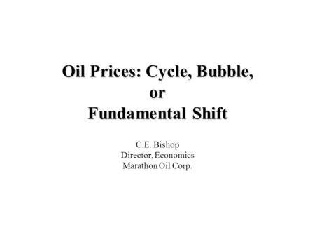 Oil Prices: Cycle, Bubble, or Fundamental Shift C.E. Bishop Director, Economics Marathon Oil Corp.