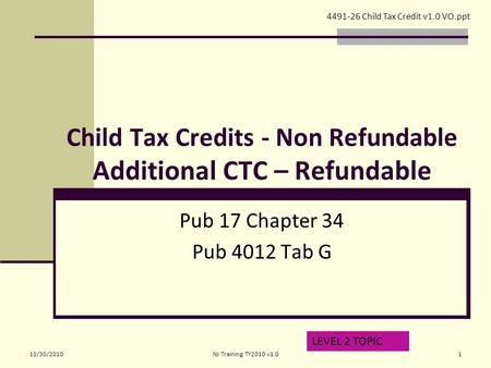 Child Tax Credits - Non Refundable Additional CTC – Refundable Pub 17 Chapter 34 Pub 4012 Tab G LEVEL 2 TOPIC 4491-26 Child Tax Credit v1.0 VO.ppt 11/30/20101NJ.