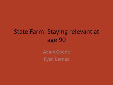 State Farm: Staying relevant at age 90 Adam Goode Ryan Barnes.