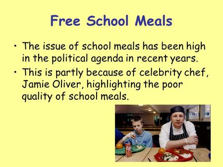 Free School Meals The issue of school meals has been high in the political agenda in recent years. This is partly because of celebrity chef, Jamie Oliver,