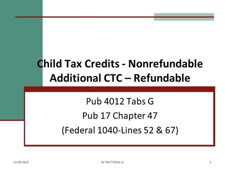 Child Tax Credits - Nonrefundable Additional CTC – Refundable Pub 4012 Tabs G Pub 17 Chapter 47 (Federal 1040-Lines 52 & 67) 11-09-2015NJ TAX TY2014 v11.